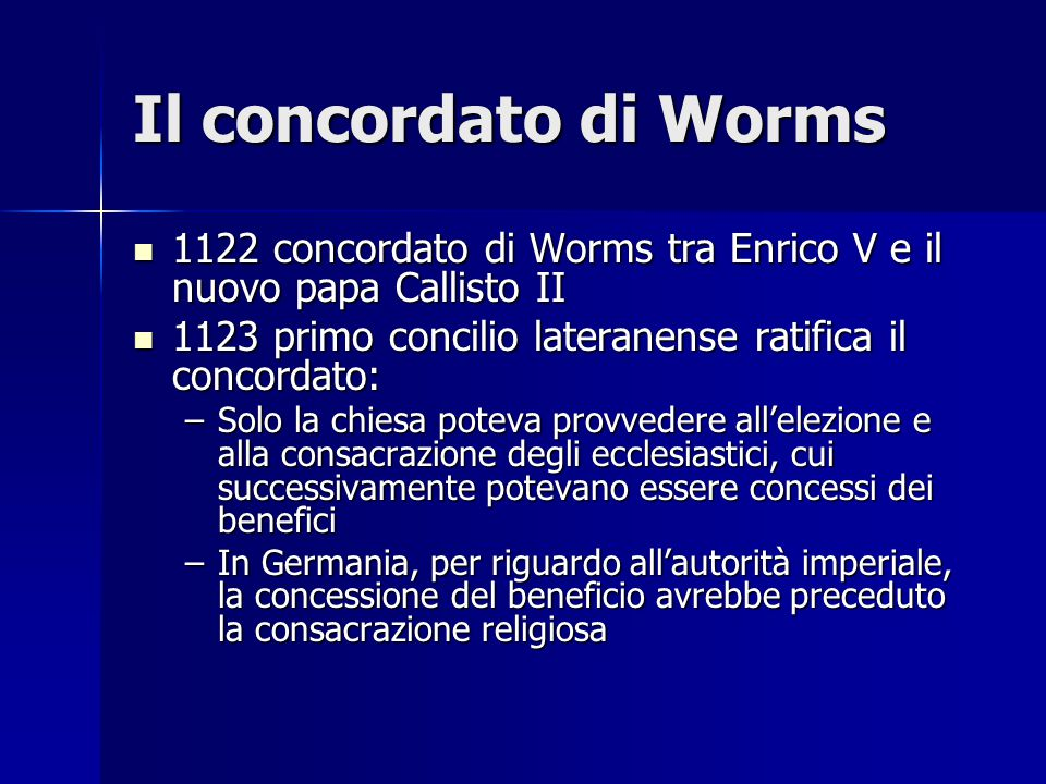 Il concordato di Worms 1122 concordato di Worms tra Enrico V e il nuovo papa Callisto II. 1123 primo concilio lateranense ratifica il concordato: