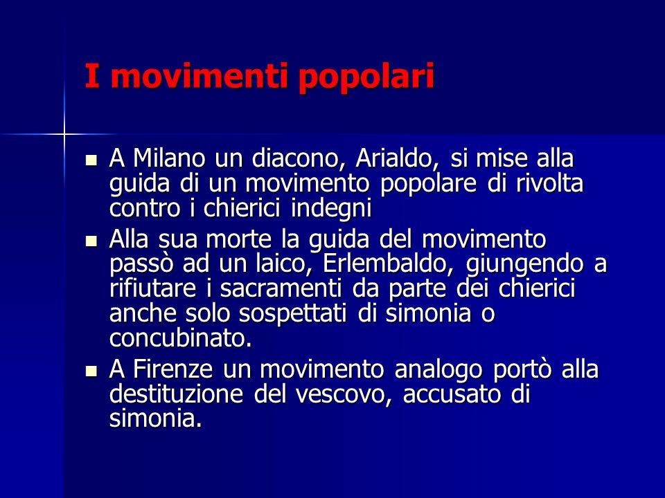 I movimenti popolari A Milano un diacono, Arialdo, si mise alla guida di un movimento popolare di rivolta contro i chierici indegni.