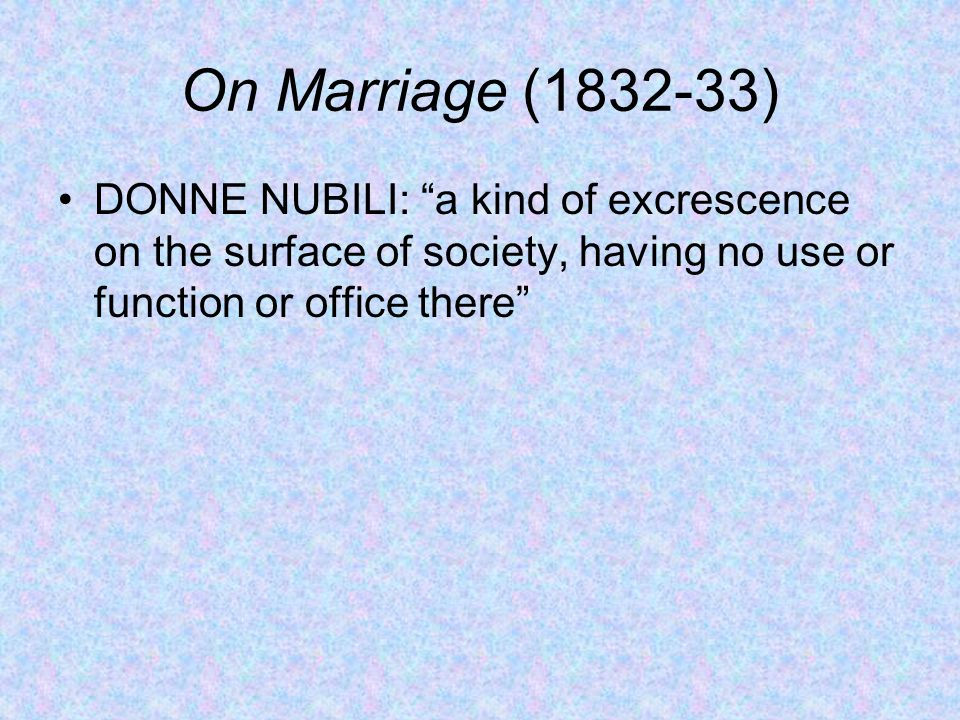 On Marriage (1832-33) DONNE NUBILI: a kind of excrescence on the surface of society, having no use or function or office there