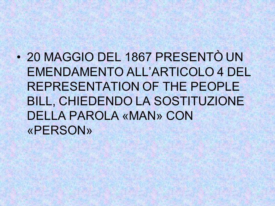 20 MAGGIO DEL 1867 PRESENTÒ UN EMENDAMENTO ALL'ARTICOLO 4 DEL REPRESENTATION OF THE PEOPLE BILL, CHIEDENDO LA SOSTITUZIONE DELLA PAROLA «MAN» CON «PERSON»