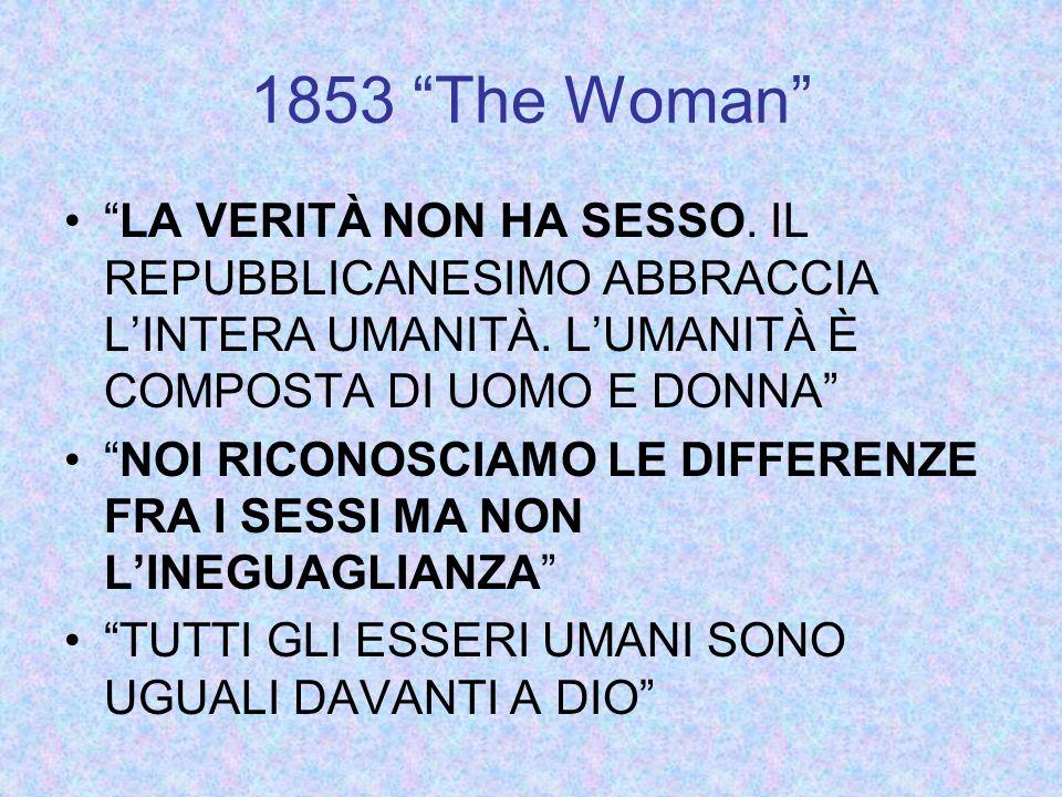 1853 The Woman LA VERITÀ NON HA SESSO. IL REPUBBLICANESIMO ABBRACCIA L'INTERA UMANITÀ. L'UMANITÀ È COMPOSTA DI UOMO E DONNA