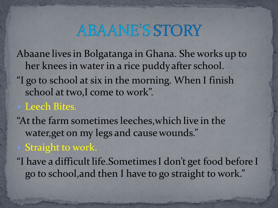 ABAANE'S STORY Abaane lives in Bolgatanga in Ghana. She works up to her knees in water in a rice puddy after school.