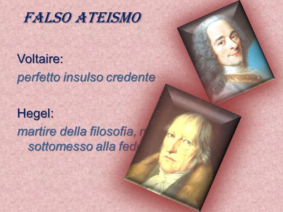 Falso ateismo Voltaire: perfetto insulso credente Hegel: martire della filosofia, ma sottomesso alla fede
