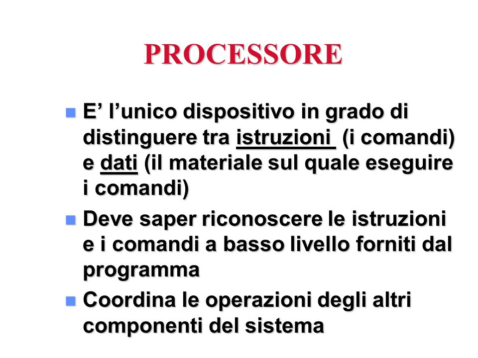PROCESSORE E' l'unico dispositivo in grado di distinguere tra istruzioni (i comandi) e dati (il materiale sul quale eseguire i comandi)