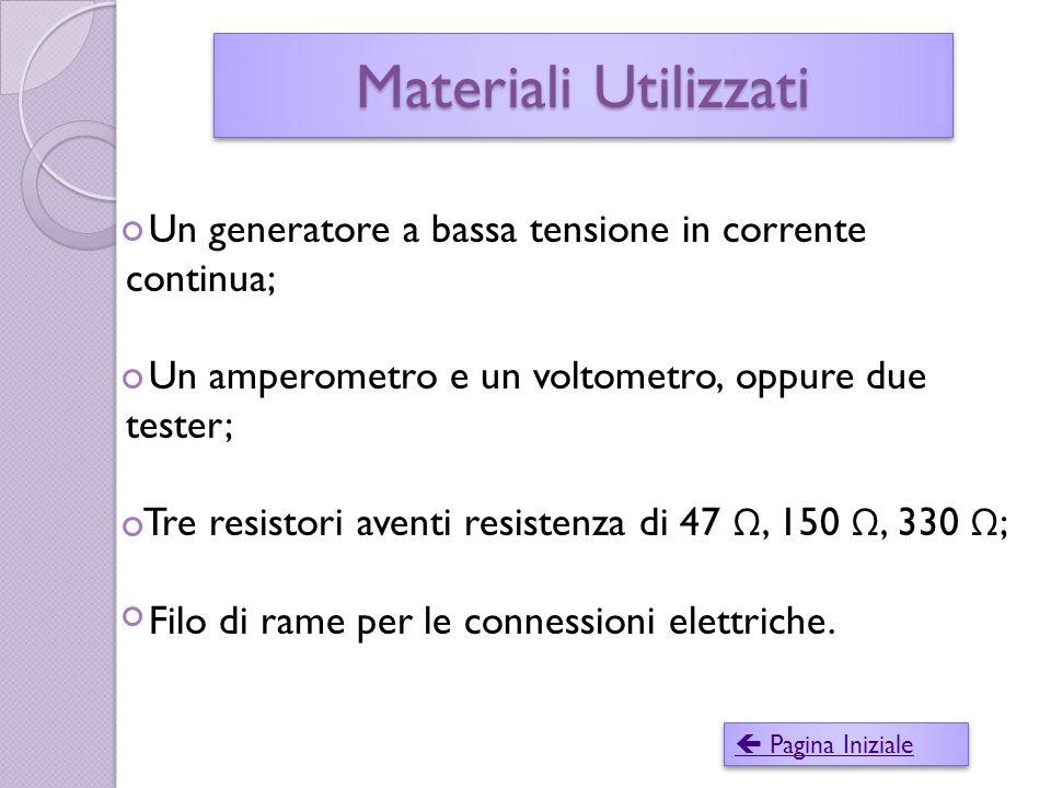 Materiali Utilizzati Un generatore a bassa tensione in corrente continua; Un amperometro e un voltometro, oppure due tester;