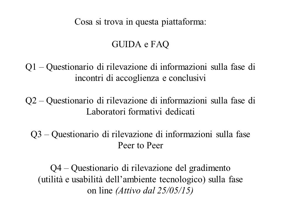 Cosa si trova in questa piattaforma: GUIDA e FAQ Q1 – Questionario di rilevazione di informazioni sulla fase di incontri di accoglienza e conclusivi Q2 – Questionario di rilevazione di informazioni sulla fase di Laboratori formativi dedicati Q3 – Questionario di rilevazione di informazioni sulla fase Peer to Peer Q4 – Questionario di rilevazione del gradimento (utilità e usabilità dell'ambiente tecnologico) sulla fase on line (Attivo dal 25/05/15)