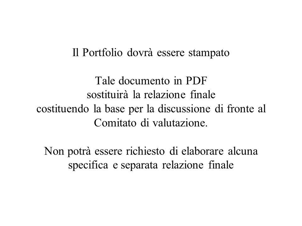 Il Portfolio dovrà essere stampato Tale documento in PDF sostituirà la relazione finale costituendo la base per la discussione di fronte al Comitato di valutazione.