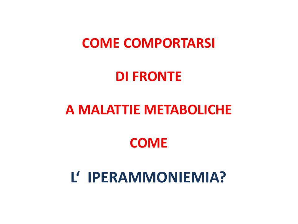 COME COMPORTARSI DI FRONTE A MALATTIE METABOLICHE COME L' IPERAMMONIEMIA