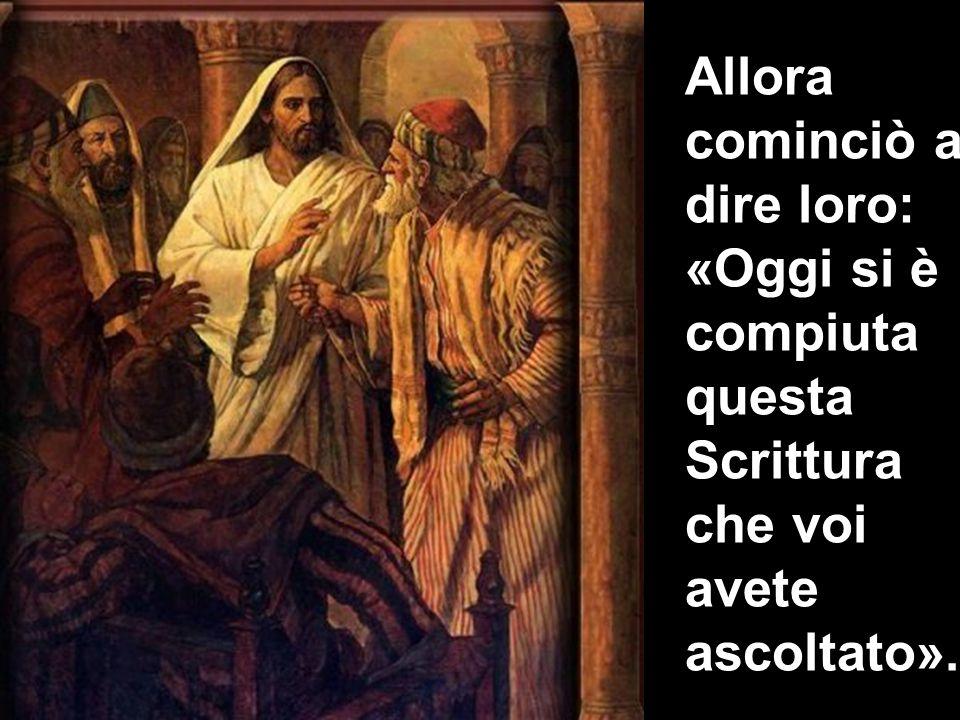 Allora cominciò a dire loro: «Oggi si è compiuta questa Scrittura che voi avete ascoltato».