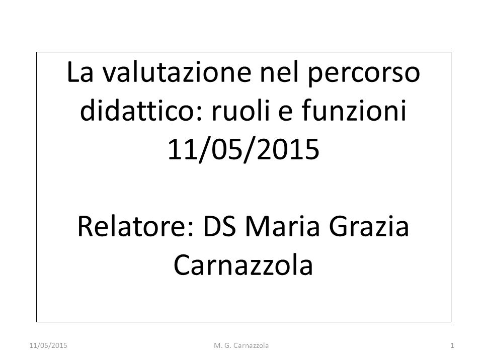 La valutazione nel percorso didattico: ruoli e funzioni 11/05/2015 Relatore: DS Maria Grazia Carnazzola