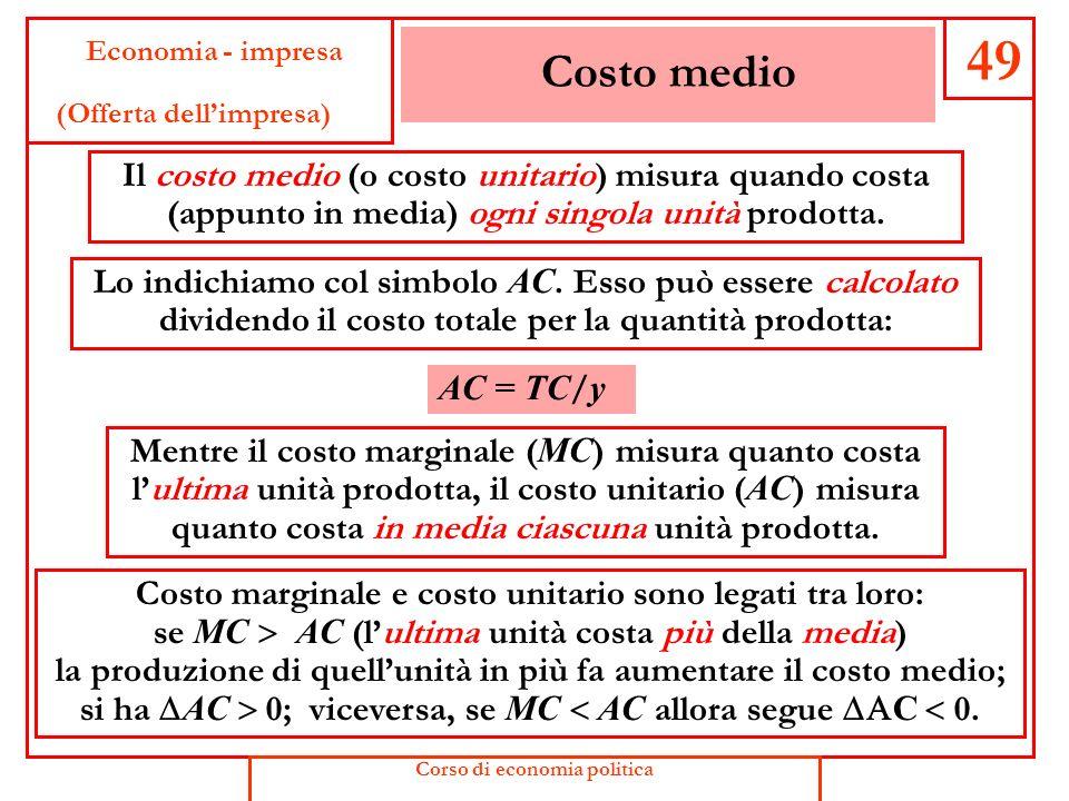 49 Costo medio Il costo medio (o costo unitario) misura quando costa