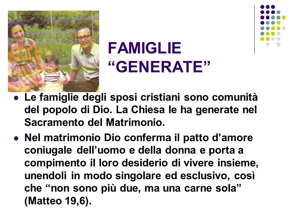 FAMIGLIE GENERATE Le famiglie degli sposi cristiani sono comunità del popolo di Dio. La Chiesa le ha generate nel Sacramento del Matrimonio.