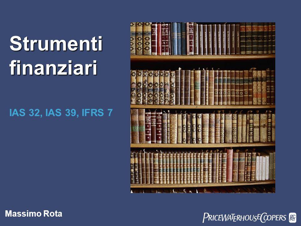 Strumenti finanziari PwC IAS 32, IAS 39, IFRS 7 Massimo Rota