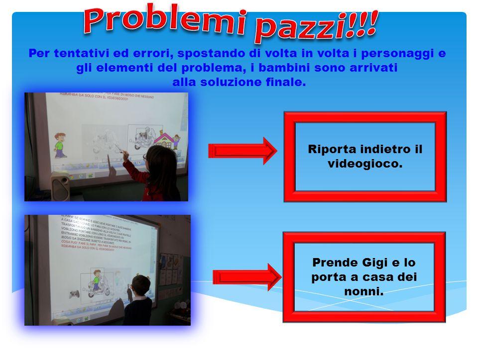 Problemi pazzi!!! Per tentativi ed errori, spostando di volta in volta i personaggi e gli elementi del problema, i bambini sono arrivati.