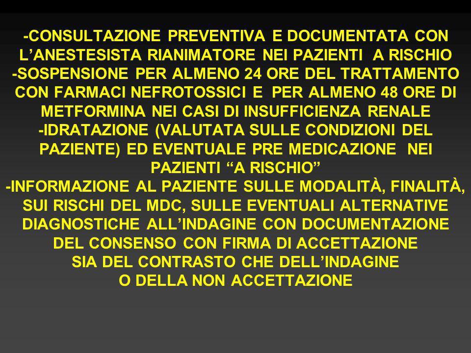 -CONSULTAZIONE PREVENTIVA E DOCUMENTATA CON L'ANESTESISTA RIANIMATORE NEI PAZIENTI A RISCHIO -SOSPENSIONE PER ALMENO 24 ORE DEL TRATTAMENTO CON FARMACI NEFROTOSSICI E PER ALMENO 48 ORE DI METFORMINA NEI CASI DI INSUFFICIENZA RENALE -IDRATAZIONE (VALUTATA SULLE CONDIZIONI DEL PAZIENTE) ED EVENTUALE PRE MEDICAZIONE NEI PAZIENTI A RISCHIO -INFORMAZIONE AL PAZIENTE SULLE MODALITÀ, FINALITÀ, SUI RISCHI DEL MDC, SULLE EVENTUALI ALTERNATIVE DIAGNOSTICHE ALL'INDAGINE CON DOCUMENTAZIONE DEL CONSENSO CON FIRMA DI ACCETTAZIONE SIA DEL CONTRASTO CHE DELL'INDAGINE O DELLA NON ACCETTAZIONE