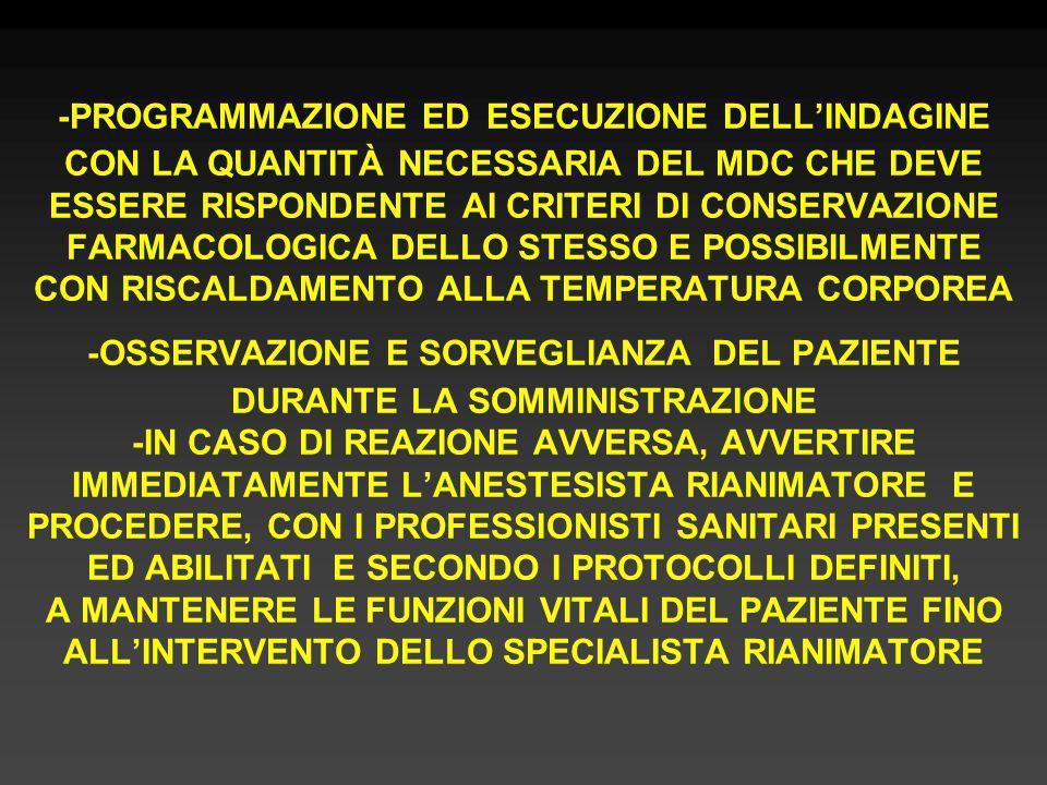 -PROGRAMMAZIONE ED ESECUZIONE DELL'INDAGINE CON LA QUANTITÀ NECESSARIA DEL MDC CHE DEVE ESSERE RISPONDENTE AI CRITERI DI CONSERVAZIONE FARMACOLOGICA DELLO STESSO E POSSIBILMENTE CON RISCALDAMENTO ALLA TEMPERATURA CORPOREA -OSSERVAZIONE E SORVEGLIANZA DEL PAZIENTE DURANTE LA SOMMINISTRAZIONE -IN CASO DI REAZIONE AVVERSA, AVVERTIRE IMMEDIATAMENTE L'ANESTESISTA RIANIMATORE E PROCEDERE, CON I PROFESSIONISTI SANITARI PRESENTI ED ABILITATI E SECONDO I PROTOCOLLI DEFINITI, A MANTENERE LE FUNZIONI VITALI DEL PAZIENTE FINO ALL'INTERVENTO DELLO SPECIALISTA RIANIMATORE