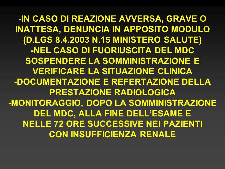 -IN CASO DI REAZIONE AVVERSA, GRAVE O INATTESA, DENUNCIA IN APPOSITO MODULO (D.LGS 8.4.2003 N.15 MINISTERO SALUTE) -NEL CASO DI FUORIUSCITA DEL MDC SOSPENDERE LA SOMMINISTRAZIONE E VERIFICARE LA SITUAZIONE CLINICA -DOCUMENTAZIONE E REFERTAZIONE DELLA PRESTAZIONE RADIOLOGICA -MONITORAGGIO, DOPO LA SOMMINISTRAZIONE DEL MDC, ALLA FINE DELL'ESAME E NELLE 72 ORE SUCCESSIVE NEI PAZIENTI CON INSUFFICIENZA RENALE