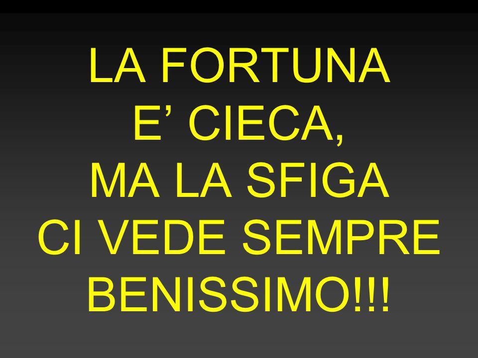 LA FORTUNA E' CIECA, MA LA SFIGA CI VEDE SEMPRE BENISSIMO!!!