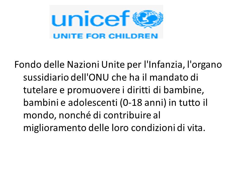 Fondo delle Nazioni Unite per l Infanzia, l organo sussidiario dell ONU che ha il mandato di tutelare e promuovere i diritti di bambine, bambini e adolescenti (0-18 anni) in tutto il mondo, nonché di contribuire al miglioramento delle loro condizioni di vita.