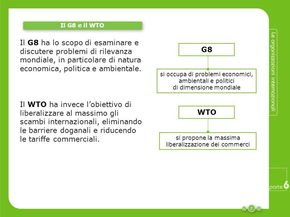 Il G8 e il WTO Il G8 ha lo scopo di esaminare e discutere problemi di rilevanza mondiale, in particolare di natura economica, politica e ambientale.