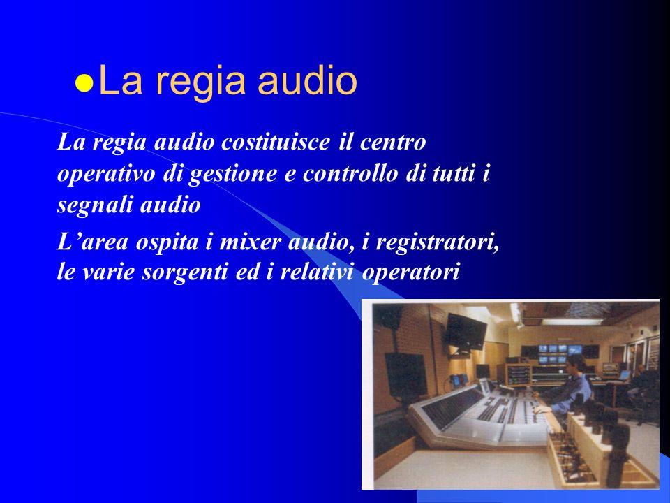 La regia audio La regia audio costituisce il centro operativo di gestione e controllo di tutti i segnali audio.