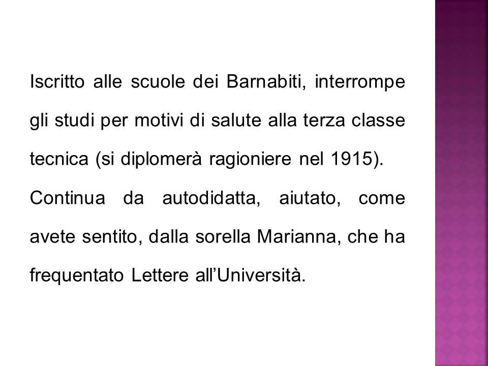 Iscritto alle scuole dei Barnabiti, interrompe gli studi per motivi di salute alla terza classe tecnica (si diplomerà ragioniere nel 1915).