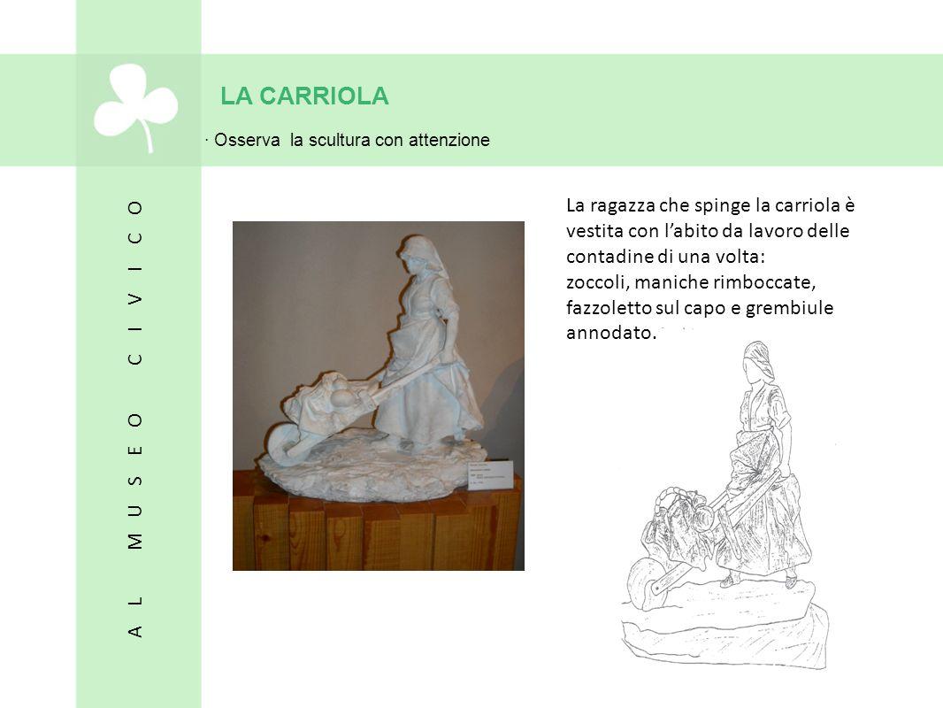 LA CARRIOLA · Osserva la scultura con attenzione. La ragazza che spinge la carriola è vestita con l'abito da lavoro delle contadine di una volta: