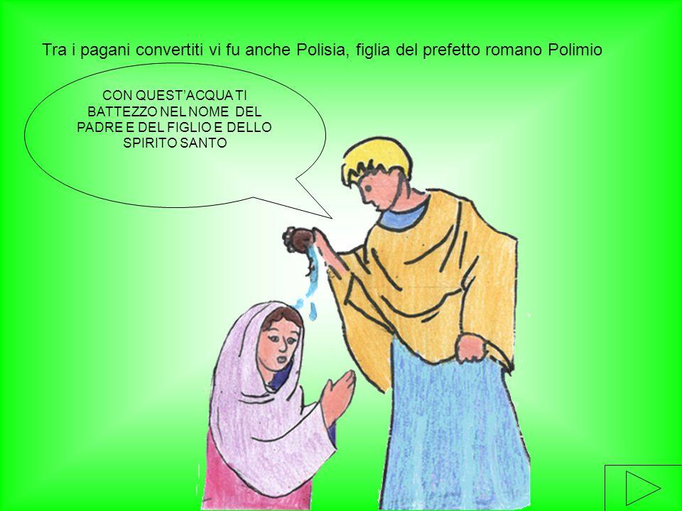 Tra i pagani convertiti vi fu anche Polisia, figlia del prefetto romano Polimio