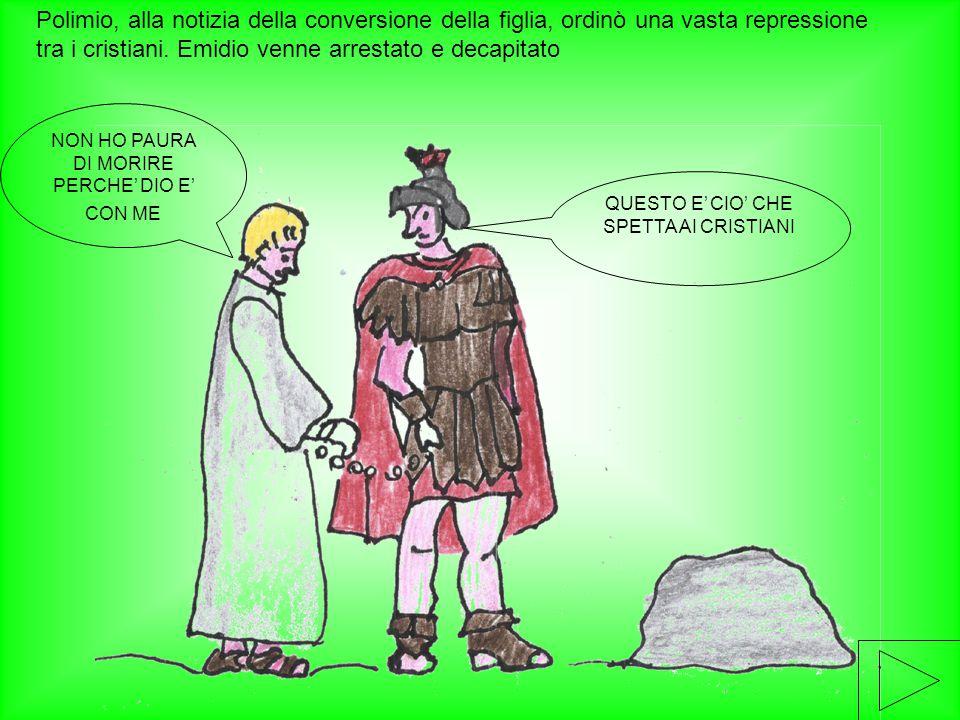 Polimio, alla notizia della conversione della figlia, ordinò una vasta repressione tra i cristiani. Emidio venne arrestato e decapitato