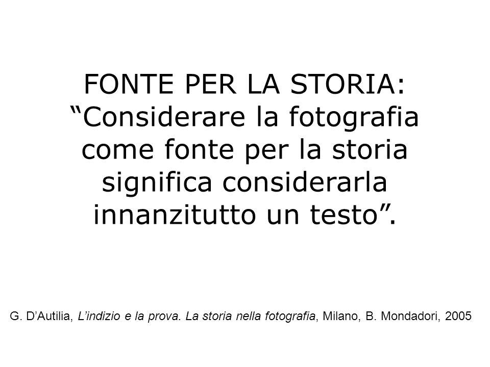 FONTE PER LA STORIA: Considerare la fotografia come fonte per la storia significa considerarla innanzitutto un testo .
