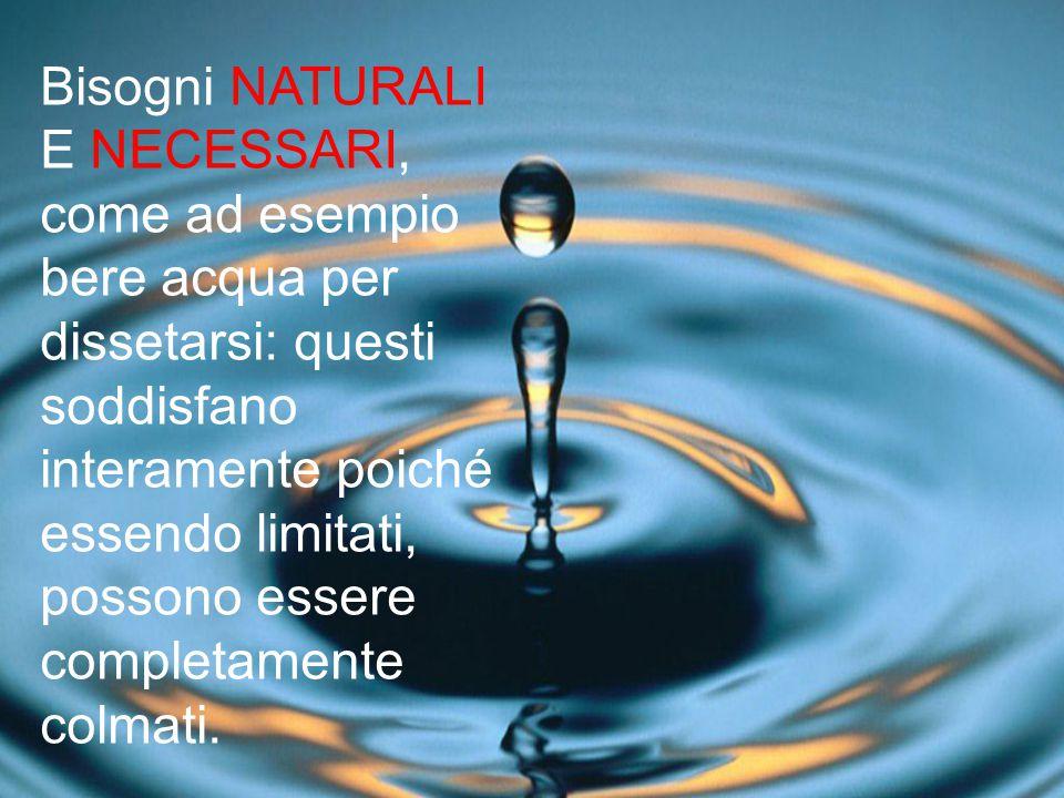 Bisogni NATURALI E NECESSARI, come ad esempio bere acqua per dissetarsi: questi soddisfano interamente poiché essendo limitati, possono essere completamente colmati.