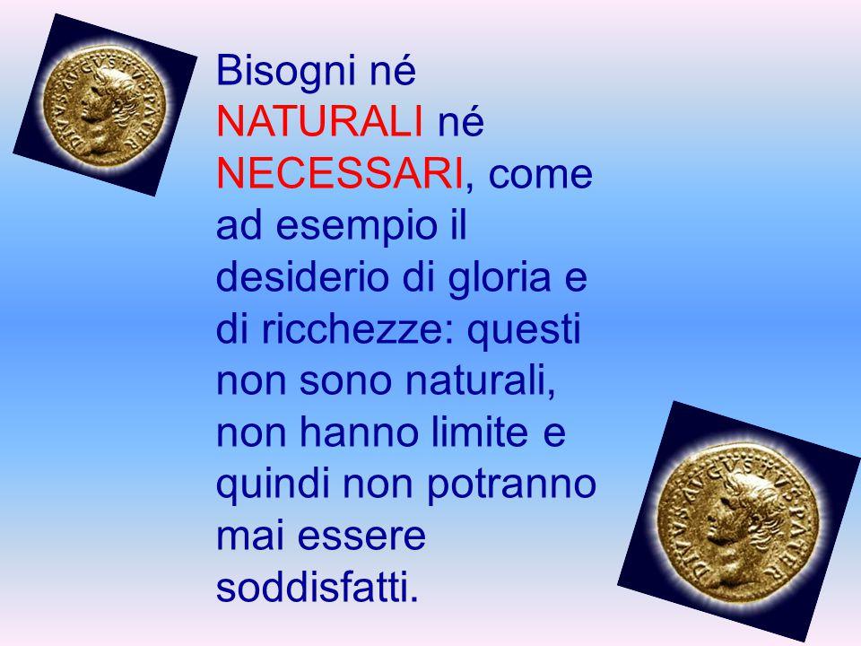 Bisogni né NATURALI né NECESSARI, come ad esempio il desiderio di gloria e di ricchezze: questi non sono naturali, non hanno limite e quindi non potranno mai essere soddisfatti.
