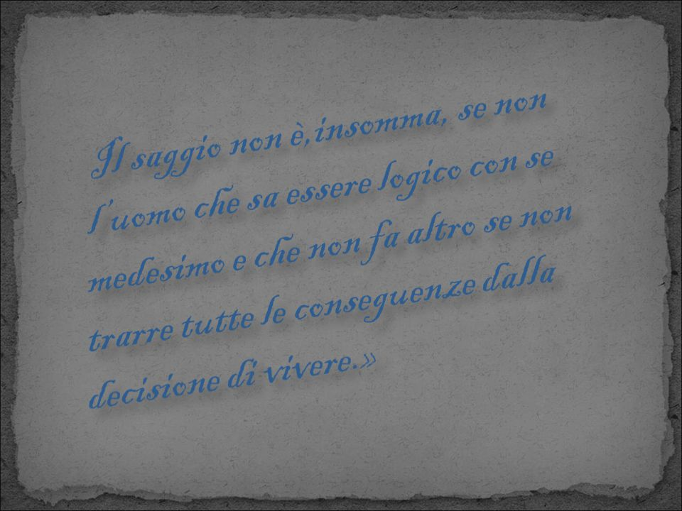 Il saggio non è,insomma, se non l'uomo che sa essere logico con se medesimo e che non fa altro se non trarre tutte le conseguenze dalla decisione di vivere.»