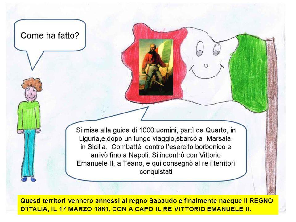 Questi territori vennero annessi al regno Sabaudo e finalmente nacque il REGNO D'ITALIA, IL 17 MARZO 1861, CON A CAPO IL RE VITTORIO EMANUELE II.
