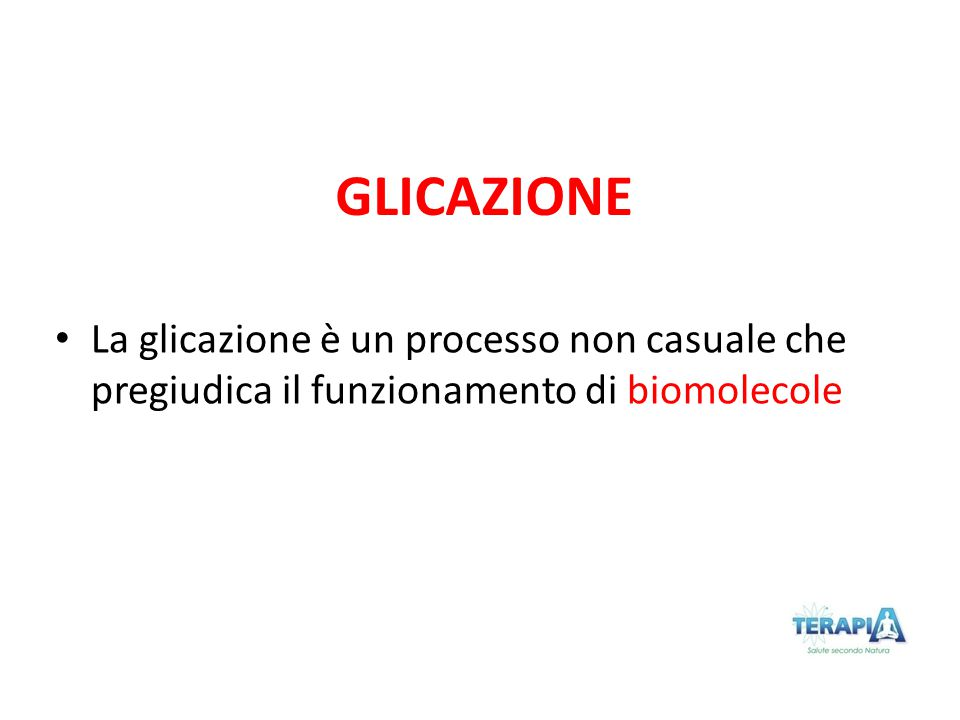 GLICAZIONE La glicazione è un processo non casuale che pregiudica il funzionamento di biomolecole