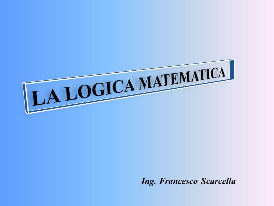 LA LOGICA MATEMATICA Ing. Francesco Scarcella