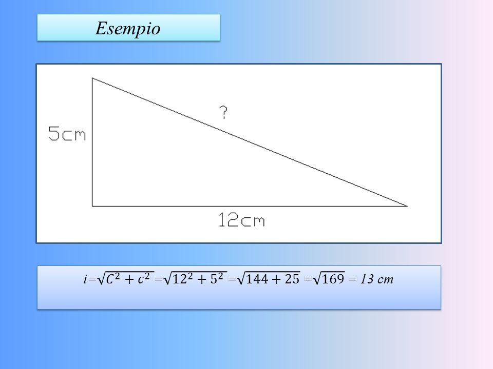 Esempio i= 𝐶 2 + 𝑐 2 = 12 2 + 5 2 = 144+25 = 169 = 13 cm
