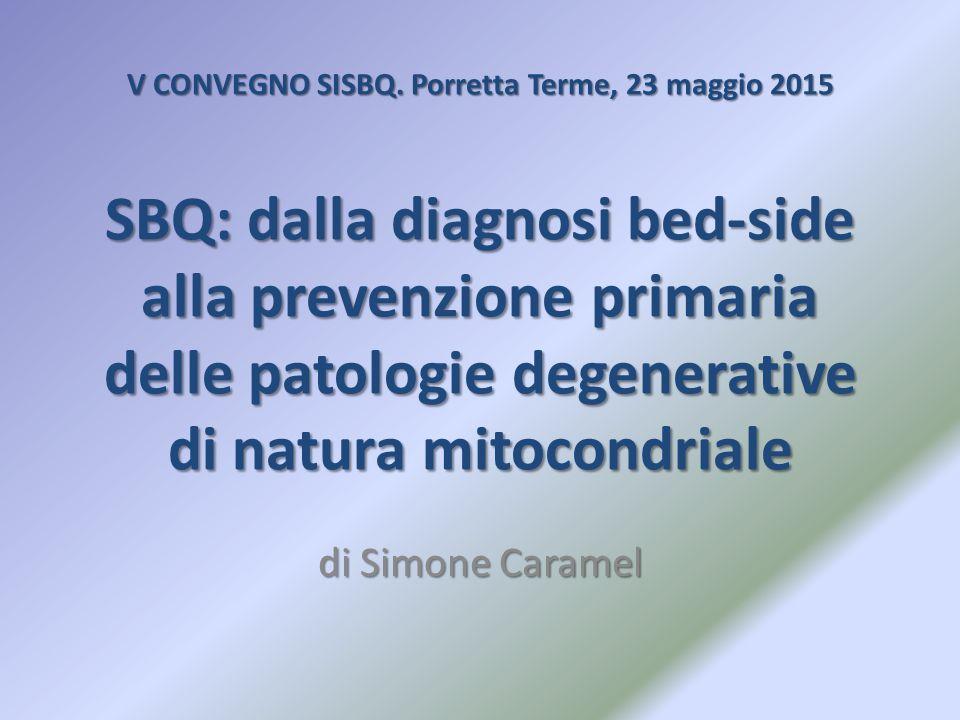 V CONVEGNO SISBQ. Porretta Terme, 23 maggio 2015 SBQ: dalla diagnosi bed-side alla prevenzione primaria delle patologie degenerative di natura mitocondriale