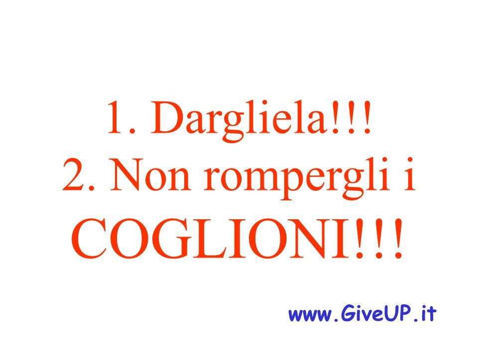 1. Dargliela!!! 2. Non rompergli i COGLIONI!!! www.GiveUP.it