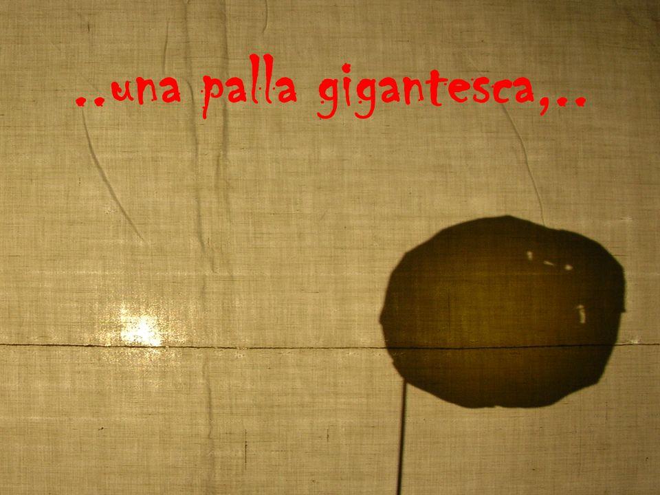 ..una palla gigantesca,..