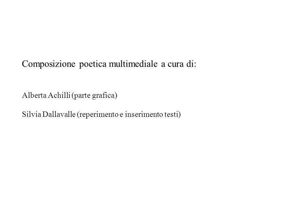 Composizione poetica multimediale a cura di: Alberta Achilli (parte grafica) Silvia Dallavalle (reperimento e inserimento testi)