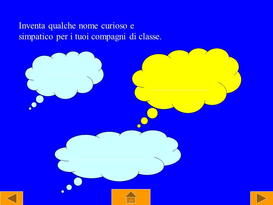 Inventa qualche nome curioso e simpatico per i tuoi compagni di classe.