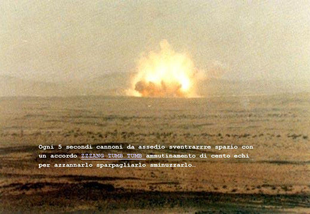 Ogni 5 secondi cannoni da assedio sventrarrre spazio con un accordo ZZZANG TUMB TUMB ammutinamento di cento echi per azzannarlo sparpagliarlo sminuzzarlo…