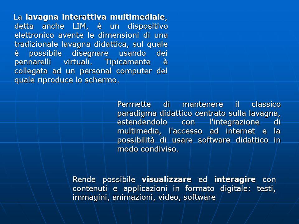 La lavagna interattiva multimediale, detta anche LIM, è un dispositivo elettronico avente le dimensioni di una tradizionale lavagna didattica, sul quale è possibile disegnare usando dei pennarelli virtuali. Tipicamente è collegata ad un personal computer del quale riproduce lo schermo.