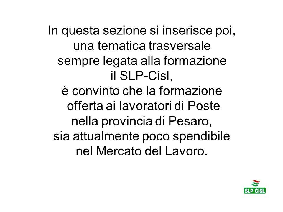 In questa sezione si inserisce poi, una tematica trasversale sempre legata alla formazione il SLP-Cisl, è convinto che la formazione offerta ai lavoratori di Poste nella provincia di Pesaro, sia attualmente poco spendibile nel Mercato del Lavoro.