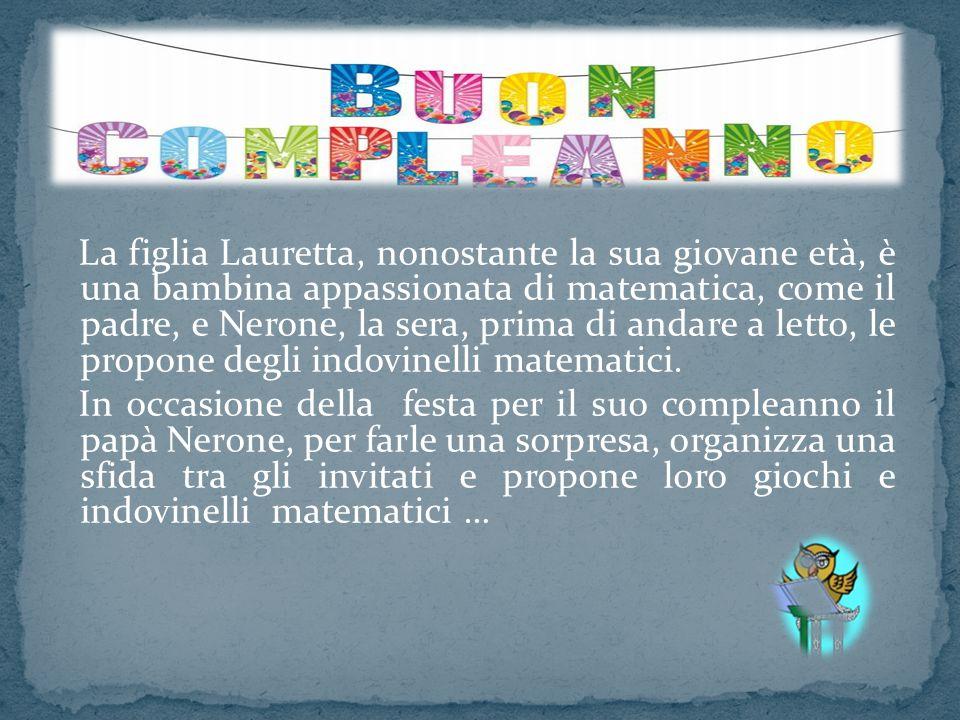 La figlia Lauretta, nonostante la sua giovane età, è una bambina appassionata di matematica, come il padre, e Nerone, la sera, prima di andare a letto, le propone degli indovinelli matematici.