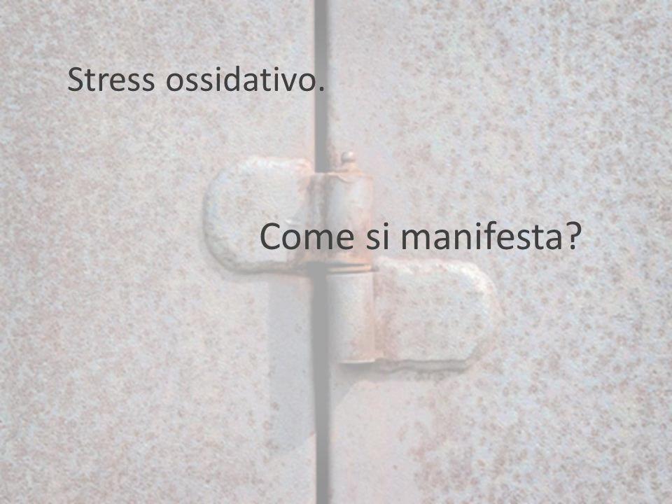 Stress ossidativo. Come si manifesta