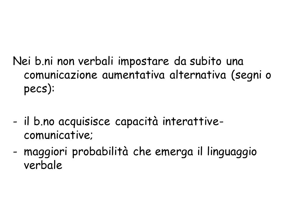 Nei b.ni non verbali impostare da subito una comunicazione aumentativa alternativa (segni o pecs):