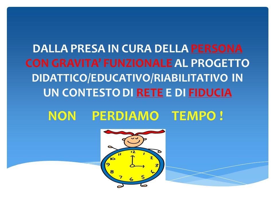 DALLA PRESA IN CURA DELLA PERSONA CON GRAVITA' FUNZIONALE AL PROGETTO DIDATTICO/EDUCATIVO/RIABILITATIVO IN UN CONTESTO DI RETE E DI FIDUCIA