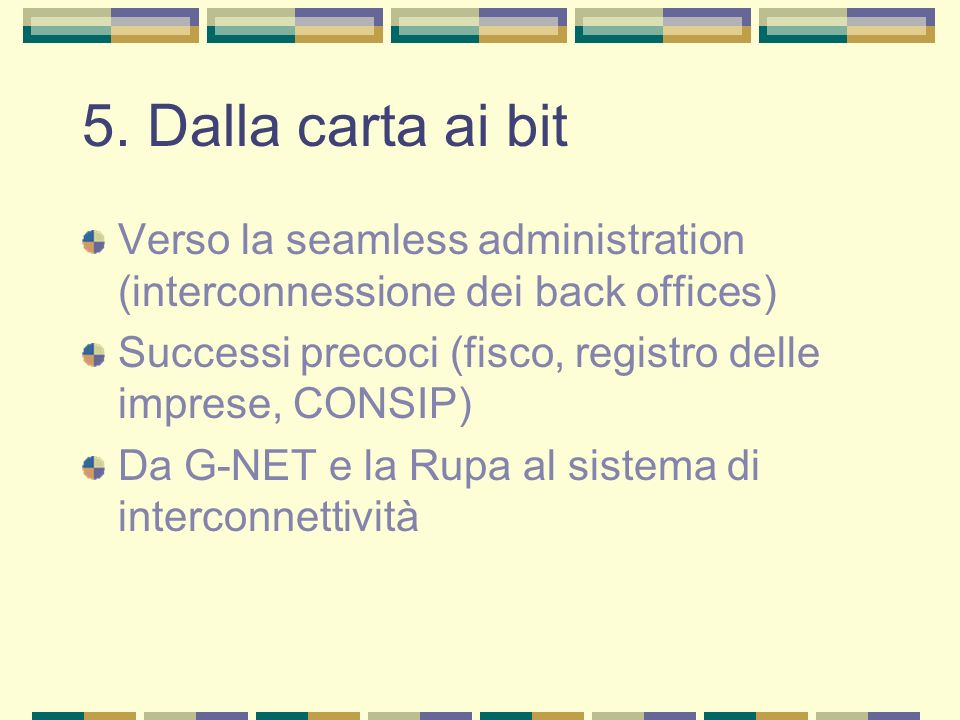 5. Dalla carta ai bit Verso la seamless administration (interconnessione dei back offices) Successi precoci (fisco, registro delle imprese, CONSIP)